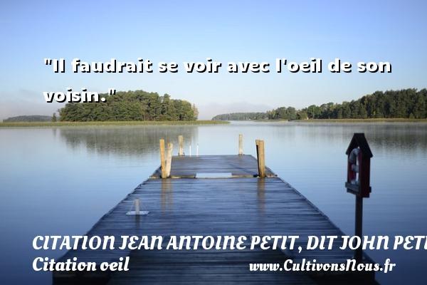 Il faudrait se voir avec l oeil de son voisin. Une citation de Jules Petit-Senn CITATION JEAN ANTOINE PETIT, DIT JOHN PETIT SENN - Citation oeil