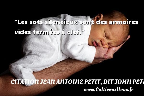Les sots silencieux sont des armoires vides fermées à clef. Une citation de Jules Petit-Senn CITATION JEAN ANTOINE PETIT, DIT JOHN PETIT SENN