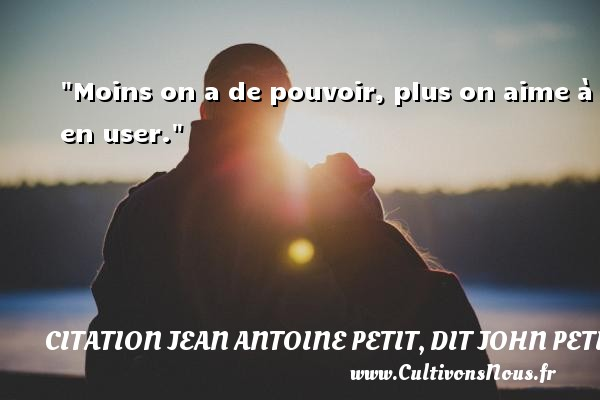 Moins on a de pouvoir, plus on aime à en user. Une citation de Jules Petit-Senn CITATION JEAN ANTOINE PETIT, DIT JOHN PETIT SENN