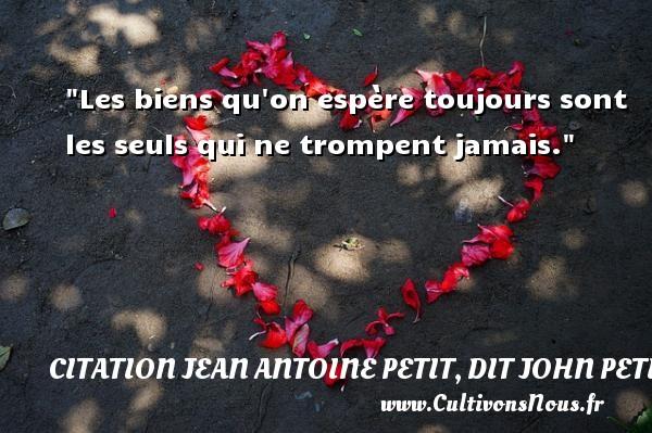 Les biens qu on espère toujours sont les seuls qui ne trompent jamais.  Une citation de Jules Petit-Senn CITATION JEAN ANTOINE PETIT, DIT JOHN PETIT SENN
