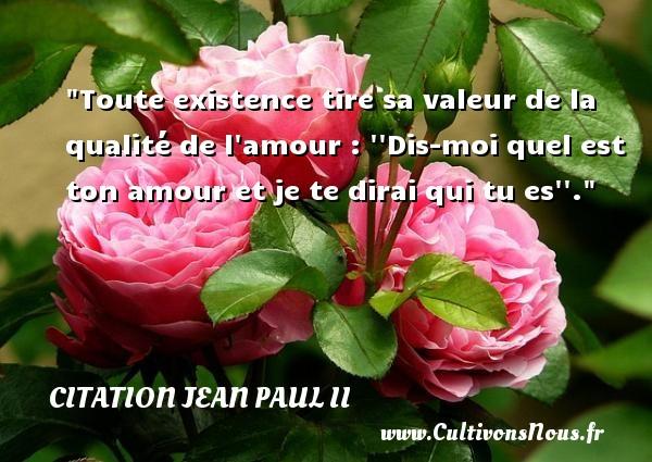 Toute existence tire sa valeur de la qualité de l amour :   Dis-moi quel est ton amour et je te dirai qui tu es  . Une citation de Jean-Paul II CITATION JEAN PAUL II - Citation qualité