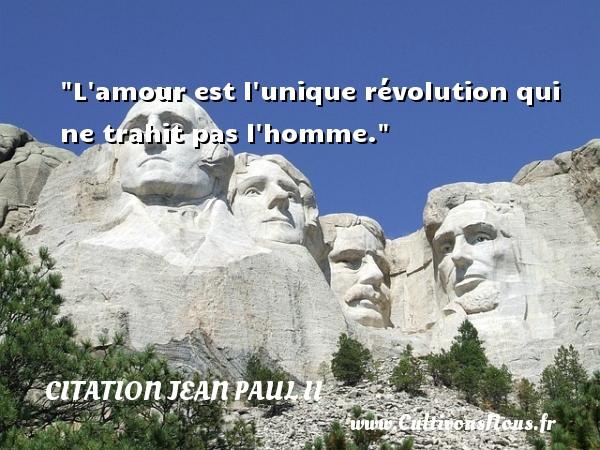 L amour est l unique révolution qui ne trahit pas l homme. Une citation de Jean-Paul II CITATION JEAN PAUL II