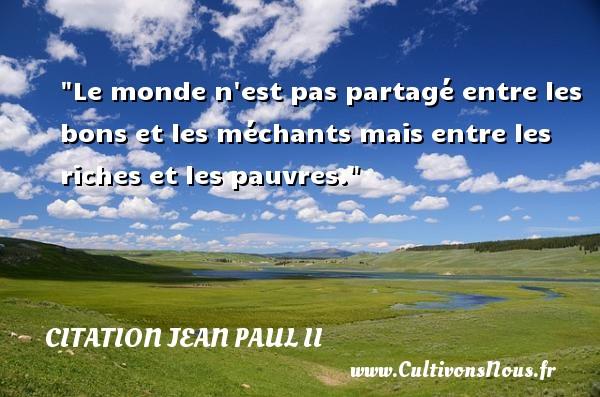 Le monde n est pas partagé entre les bons et les méchants mais entre les riches et les pauvres. Une citation de Jean-Paul II CITATION JEAN PAUL II