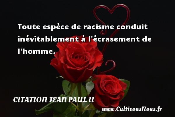 Toute espèce de racisme conduit inévitablement à l écrasement de l homme. Une citation de Jean-Paul II CITATION JEAN PAUL II