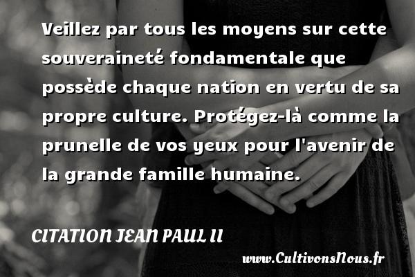 Veillez par tous les moyens sur cette souveraineté fondamentale que possède chaque nation en vertu de sa propre culture. Protégez-là comme la prunelle de vos yeux pour l avenir de la grande famille humaine. Une citation de Jean-Paul II CITATION JEAN PAUL II
