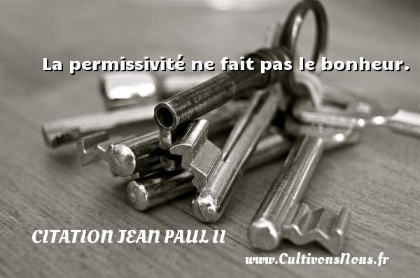 La permissivité ne fait pas le bonheur. Une citation de Jean-Paul II CITATION JEAN PAUL II