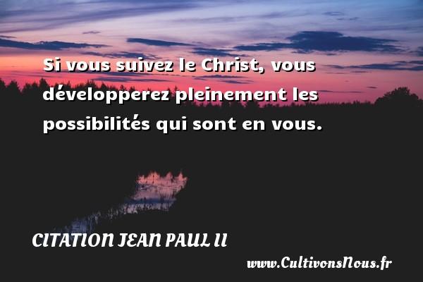 Si vous suivez le Christ, vous développerez pleinement les possibilités qui sont en vous. Une citation de Jean-Paul II CITATION JEAN PAUL II