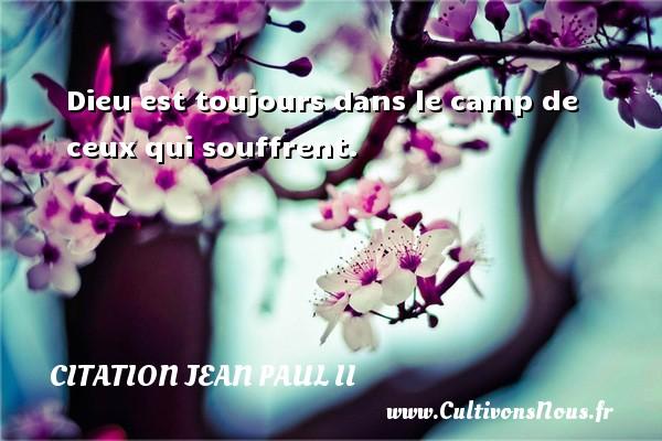 Dieu est toujours dans le camp de ceux qui souffrent. Une citation de Jean-Paul II CITATION JEAN PAUL II
