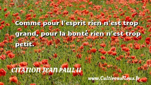 Comme pour l esprit rien n est trop grand, pour la bonté rien n est trop petit. Une citation de Jean-Paul II CITATION JEAN PAUL II
