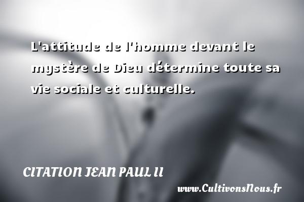 L attitude de l homme devant le mystère de Dieu détermine toute sa vie sociale et culturelle. Une citation de Jean-Paul II CITATION JEAN PAUL II