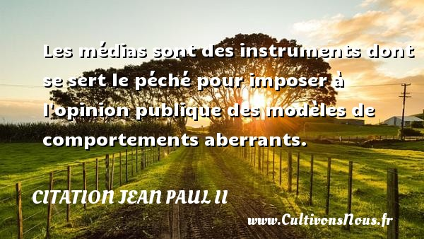 Les médias sont des instruments dont se sert le péché pour imposer à l opinion publique des modèles de comportements aberrants. Une citation de Jean-Paul II CITATION JEAN PAUL II - Citation médias