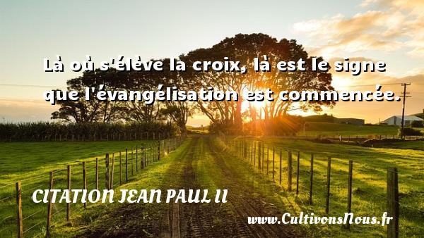 Là où s élève la croix, là est le signe que l évangélisation est commencée. Une citation de Jean-Paul II CITATION JEAN PAUL II
