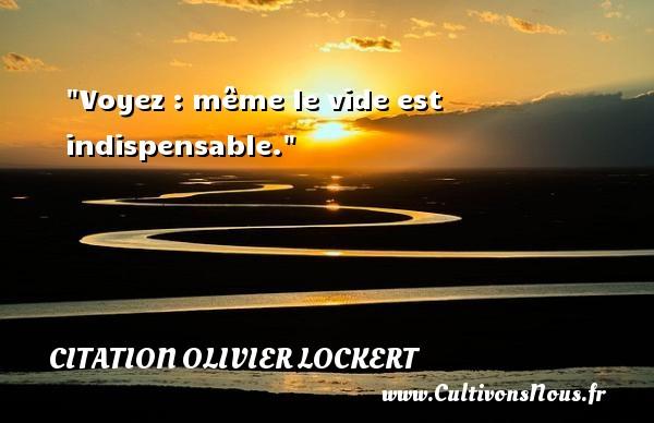 Citation Olivier Lockert - Voyez : même le vide est indispensable. Une citation d  Olivier Lockert CITATION OLIVIER LOCKERT