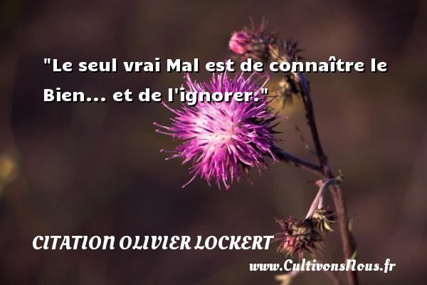 Citation Olivier Lockert - Le seul vrai Mal est de connaître le Bien... et de l ignorer. Une citation d  Olivier Lockert CITATION OLIVIER LOCKERT