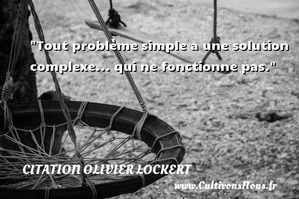 Citation Olivier Lockert - Tout problème simple a une solution complexe... qui ne fonctionne pas. Une citation d  Olivier Lockert CITATION OLIVIER LOCKERT