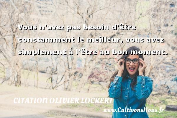 Citation Olivier Lockert - Vous n avez pas besoin d être constamment le meilleur, vous avez simplement à l être au bon moment. Une citation d  Olivier Lockert CITATION OLIVIER LOCKERT