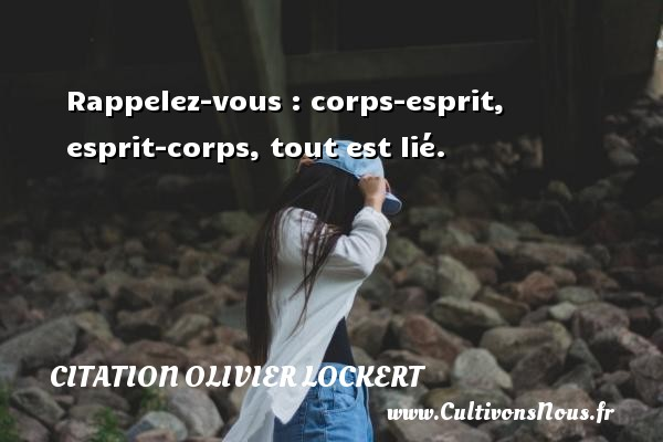 Citation Olivier Lockert - Rappelez-vous : corps-esprit, esprit-corps, tout est lié. Une citation d  Olivier Lockert CITATION OLIVIER LOCKERT
