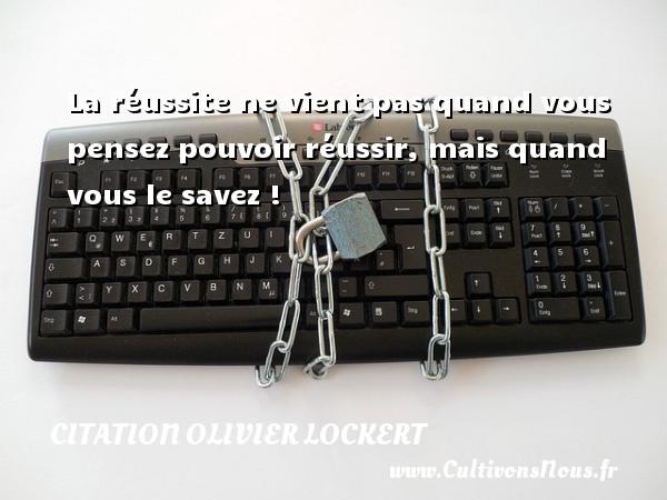 Citation Olivier Lockert - La réussite ne vient pas quand vous pensez pouvoir réussir, mais quand vous le savez ! Une citation d  Olivier Lockert CITATION OLIVIER LOCKERT