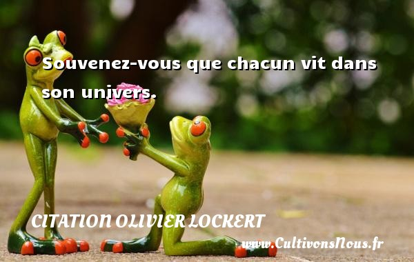 Citation Olivier Lockert - Souvenez-vous que chacun vit dans son univers. Une citation d  Olivier Lockert CITATION OLIVIER LOCKERT