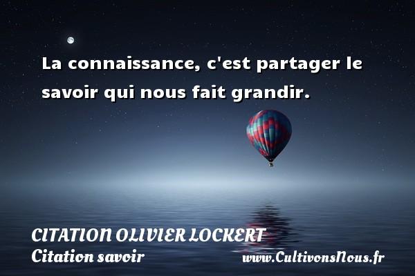 Citation Olivier Lockert - Citation savoir - La connaissance, c est partager le savoir qui nous fait grandir. Une citation d  Olivier Lockert CITATION OLIVIER LOCKERT