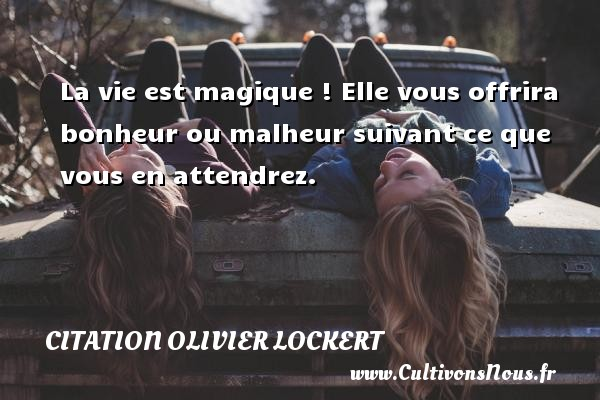 Citation Olivier Lockert - La vie est magique ! Elle vous offrira bonheur ou malheur suivant ce que vous en attendrez. Une citation d  Olivier Lockert CITATION OLIVIER LOCKERT
