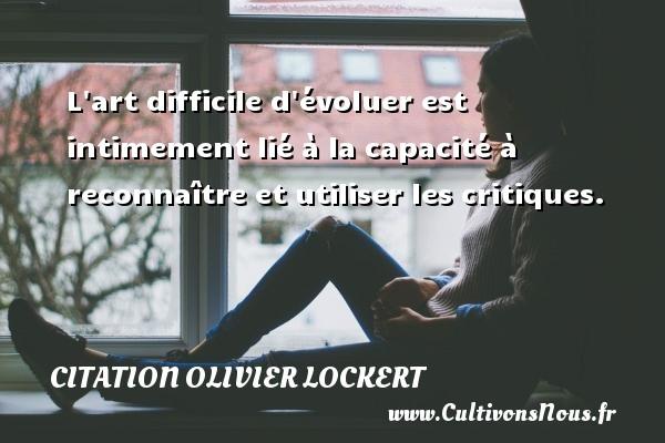 Citation Olivier Lockert - L art difficile d évoluer est intimement lié à la capacité à reconnaître et utiliser les critiques. Une citation d  Olivier Lockert CITATION OLIVIER LOCKERT