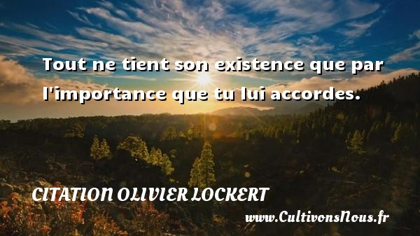 Tout ne tient son existence que par l importance que tu lui accordes. Une citation d  Olivier Lockert CITATION OLIVIER LOCKERT