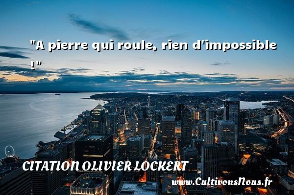 Citation Olivier Lockert - A pierre qui roule, rien d impossible ! Une citation d  Olivier Lockert CITATION OLIVIER LOCKERT