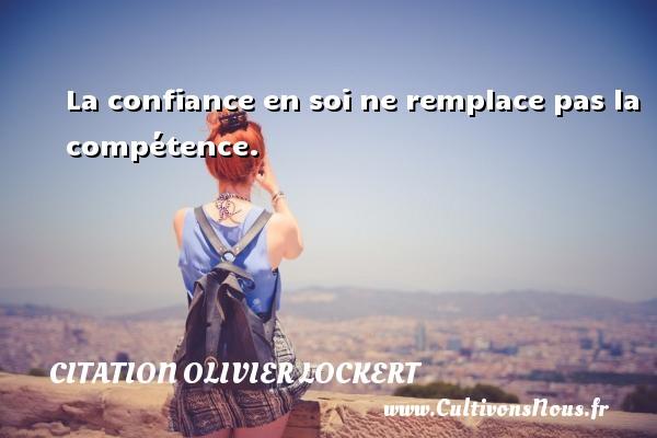 Citation Olivier Lockert - La confiance en soi ne remplace pas la compétence. Une citation d  Olivier Lockert CITATION OLIVIER LOCKERT