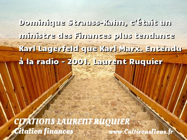 Dominique Strauss-Kahn, c était un ministre des Finances plus tendance Karl Lagerfeld que Karl Marx.  Entendu à la radio - 2001. Laurent Ruquier CITATIONS LAURENT RUQUIER - Citation finances - Citation tendance