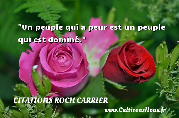 Un peuple qui a peur est un peuple qui est dominé. Une citation de Roch Carrier CITATIONS ROCH CARRIER