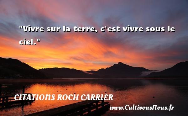 Vivre sur la terre, c est vivre sous le ciel. Une citation de Roch Carrier CITATIONS ROCH CARRIER
