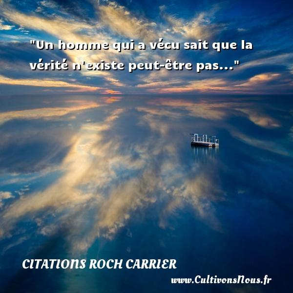 Un homme qui a vécu sait que la vérité n existe peut-être pas... Une citation de Roch Carrier CITATIONS ROCH CARRIER