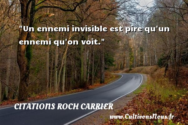 Un ennemi invisible est pire qu un ennemi qu on voit. Une citation de Roch Carrier CITATIONS ROCH CARRIER