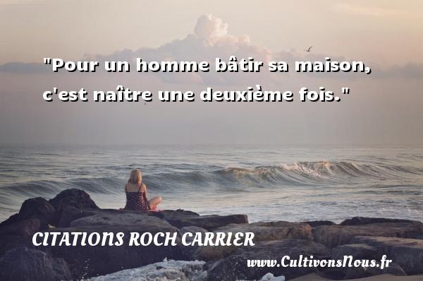 Pour un homme bâtir sa maison, c est naître une deuxième fois. Une citation de Roch Carrier CITATIONS ROCH CARRIER