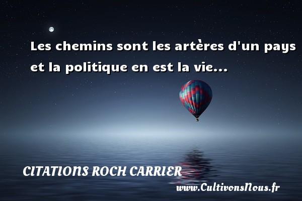 Les chemins sont les artères d un pays et la politique en est la vie... Une citation de Roch Carrier CITATIONS ROCH CARRIER