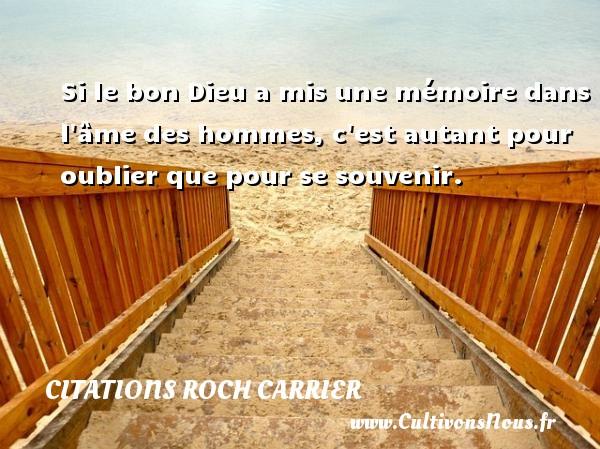 Si le bon Dieu a mis une mémoire dans l âme des hommes, c est autant pour oublier que pour se souvenir. Une citation de Roch Carrier CITATIONS ROCH CARRIER
