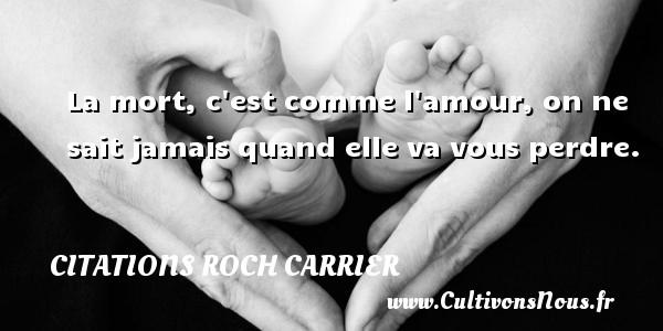 Citations Roch Carrier - Citation perdre - La mort, c est comme l amour, on ne sait jamais quand elle va vous perdre. Une citation de Roch Carrier CITATIONS ROCH CARRIER