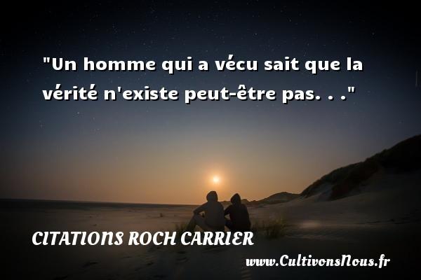 Un homme qui a vécu sait que la vérité n existe peut-être pas. . . Une citation de Roch Carrier CITATIONS ROCH CARRIER