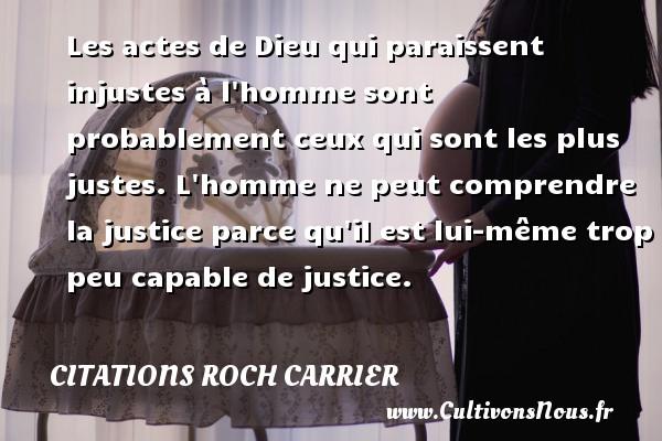 Les actes de Dieu qui paraissent injustes à l homme sont probablement ceux qui sont les plus justes. L homme ne peut comprendre la justice parce qu il est lui-même trop peu capable de justice. Une citation de Roch Carrier CITATIONS ROCH CARRIER - Citation comprendre