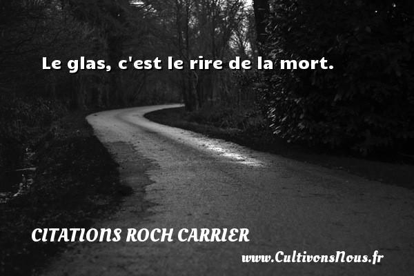 Le glas, c est le rire de la mort. Une citation de Roch Carrier CITATIONS ROCH CARRIER