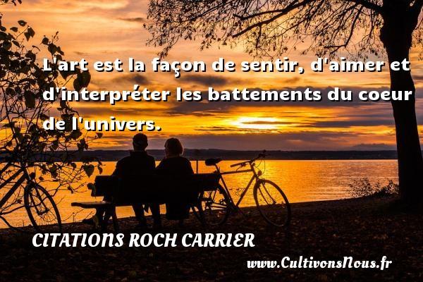 Citations Roch Carrier - L art est la façon de sentir, d aimer et d interpréter les battements du coeur de l univers. Une citation de Roch Carrier CITATIONS ROCH CARRIER