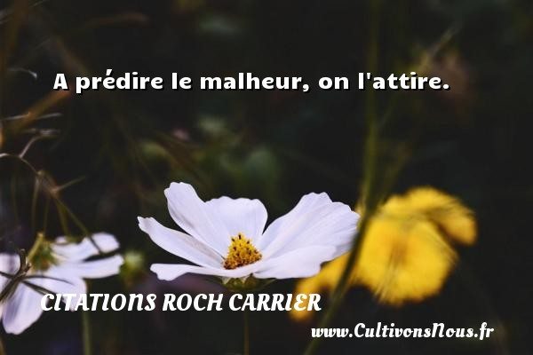 A prédire le malheur, on l attire. Une citation de Roch Carrier CITATIONS ROCH CARRIER