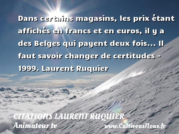 Dans certains magasins, les prix étant affichés en francs et en euros, il y a des Belges qui payent deux fois...  Il faut savoir changer de certitudes - 1999. Laurent Ruquier CITATIONS LAURENT RUQUIER - humoriste - journaliste