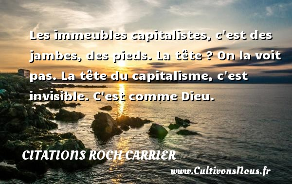 Les immeubles capitalistes, c est des jambes, des pieds. La tête ? On la voit pas. La tête du capitalisme, c est invisible. C est comme Dieu. Une citation de Roch Carrier CITATIONS ROCH CARRIER