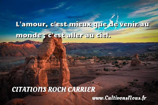 L amour, c est mieux que de venir au monde ; c est aller au ciel. Une citation de Roch Carrier CITATIONS ROCH CARRIER