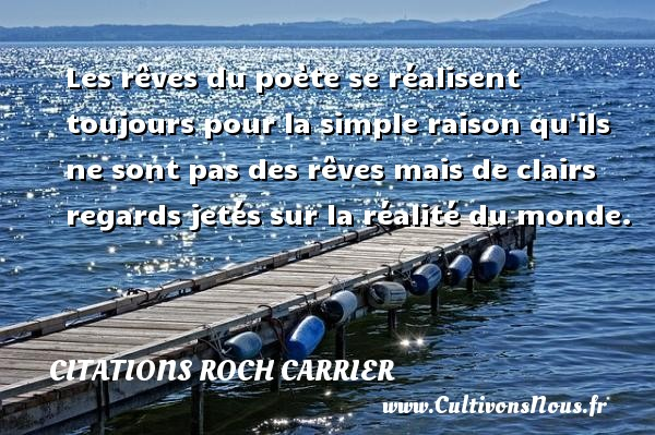 Les rêves du poète se réalisent toujours pour la simple raison qu ils ne sont pas des rêves mais de clairs regards jetés sur la réalité du monde. Une citation de Roch Carrier CITATIONS ROCH CARRIER