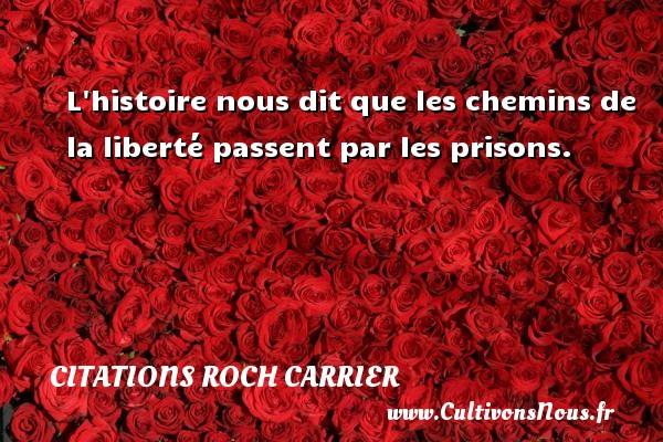 Citations Roch Carrier - L histoire nous dit que les chemins de la liberté passent par les prisons. Une citation de Roch Carrier CITATIONS ROCH CARRIER