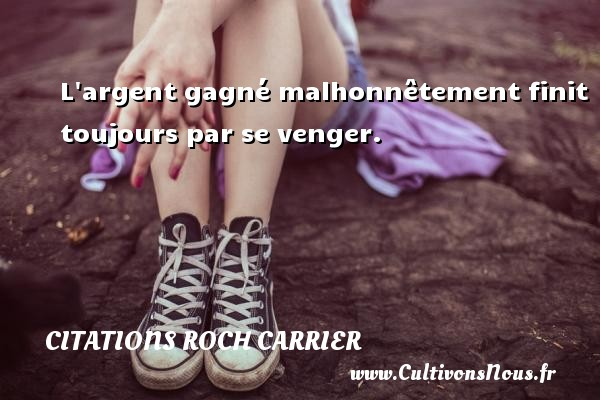 Citations Roch Carrier - Citation malhonnête - L argent gagné malhonnêtement finit toujours par se venger. Une citation de Roch Carrier CITATIONS ROCH CARRIER