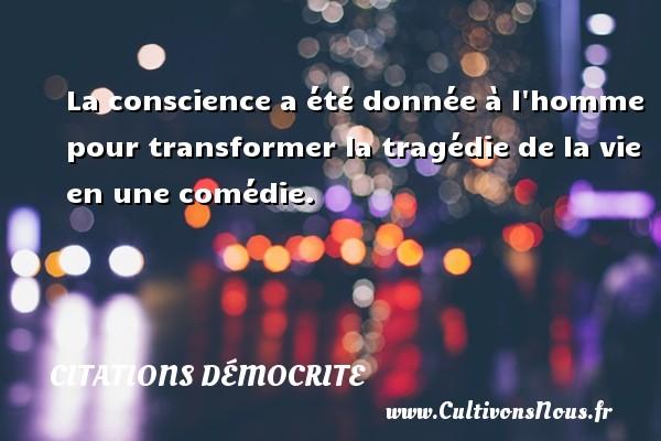 Citations Démocrite - La conscience a été donnée à l homme pour transformer la tragédie de la vie en une comédie. Une citation de Démocrite CITATIONS DÉMOCRITE